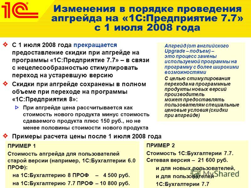 Изменения в порядке проведения апгрейда на «1С:Предприятие 7.7» с 1 июля 2008 года С 1 июля 2008 года прекращается предоставление скидки при апгрейде на программы «1С:Предприятие 7.7» – в связи с нецелесообразностью стимулировать переход на устаревшу