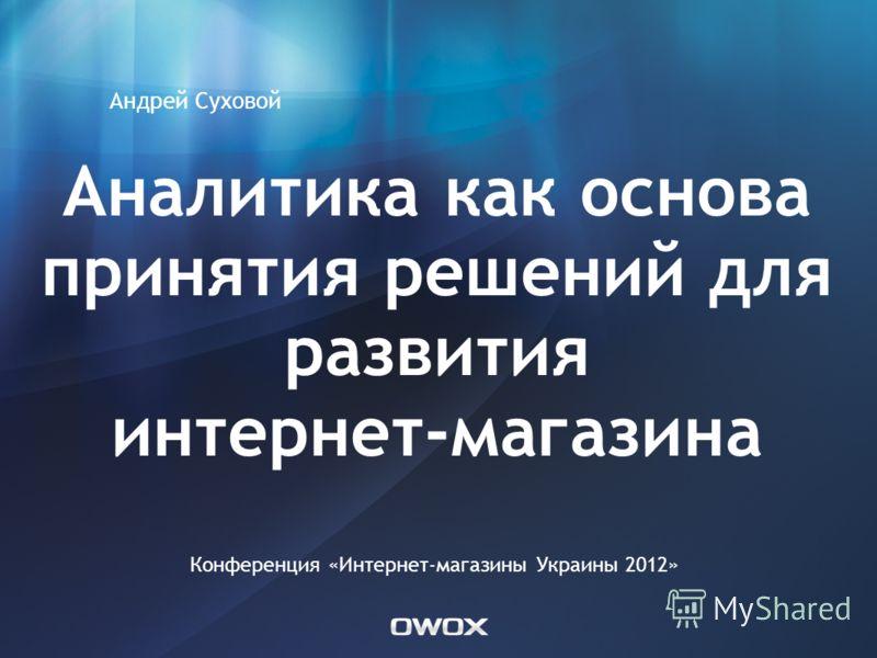 Аналитика как основа принятия решений для развития интернет-магазина Андрей Суховой Конференция «Интернет-магазины Украины 2012»