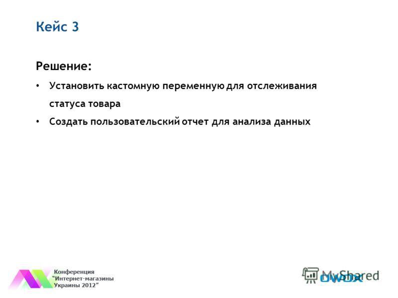 Кейс 3 Решение: Установить кастомную переменную для отслеживания статуса товара Создать пользовательский отчет для анализа данных