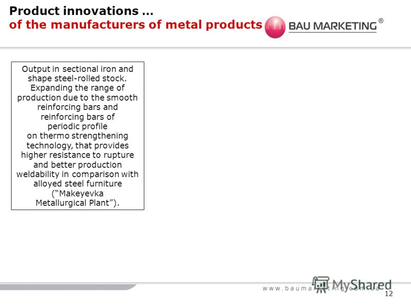 12 Product innovations … of the manufacturers of metal products Output in sectional iron and shape steel-rolled stock. Expanding the range of production due to the smooth reinforcing bars and reinforcing bars of periodic profile on thermo strengtheni