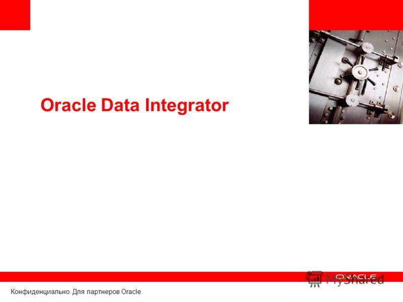 Конфиденциально. Для партнеров Oracle. Oracle Data Integrator