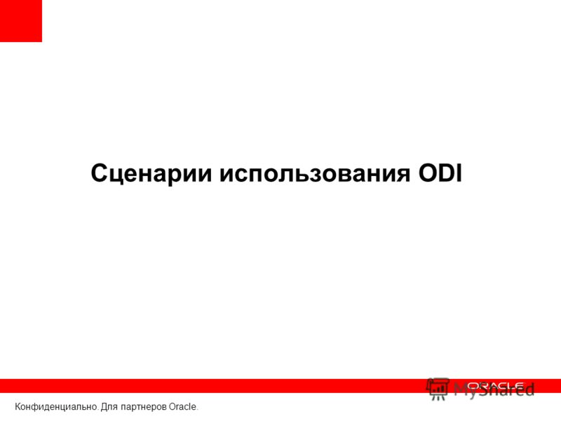 Конфиденциально. Для партнеров Oracle. Сценарии использования ODI