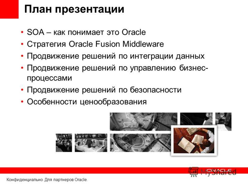 Конфиденциально. Для партнеров Oracle. План презентации SOA – как понимает это Oracle Стратегия Oracle Fusion Middleware Продвижение решений по интеграции данных Продвижение решений по управлению бизнес- процессами Продвижение решений по безопасности