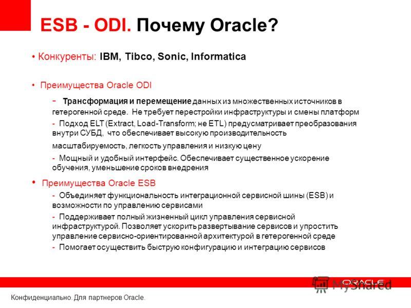 Конфиденциально. Для партнеров Oracle. ESB - ODI. Почему Oracle? Конкуренты: IBM, Tibco, Sonic, Informatica Преимущества Oracle ODI - Трансформация и перемещение данных из множественных источников в гетерогенной среде. Не требует перестройки инфрастр