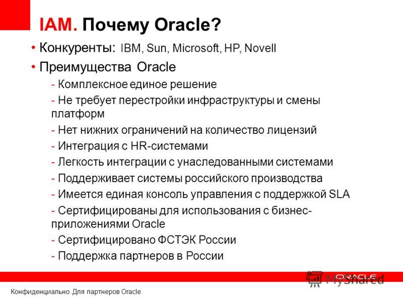 Конфиденциально. Для партнеров Oracle. IAM. Почему Oracle? Конкуренты: IBM, Sun, Microsoft, HP, Novell Преимущества Oracle - Комплексное единое решение - Не требует перестройки инфраструктуры и смены платформ - Нет нижних ограничений на количество ли