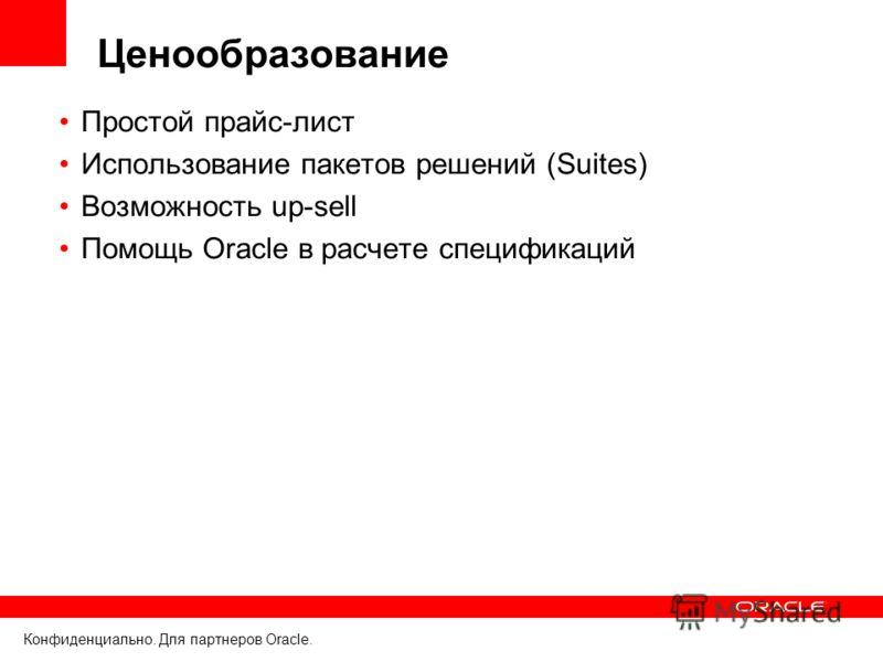 Конфиденциально. Для партнеров Oracle. Ценообразование Простой прайс-лист Использование пакетов решений (Suites) Возможность up-sell Помощь Oracle в расчете спецификаций