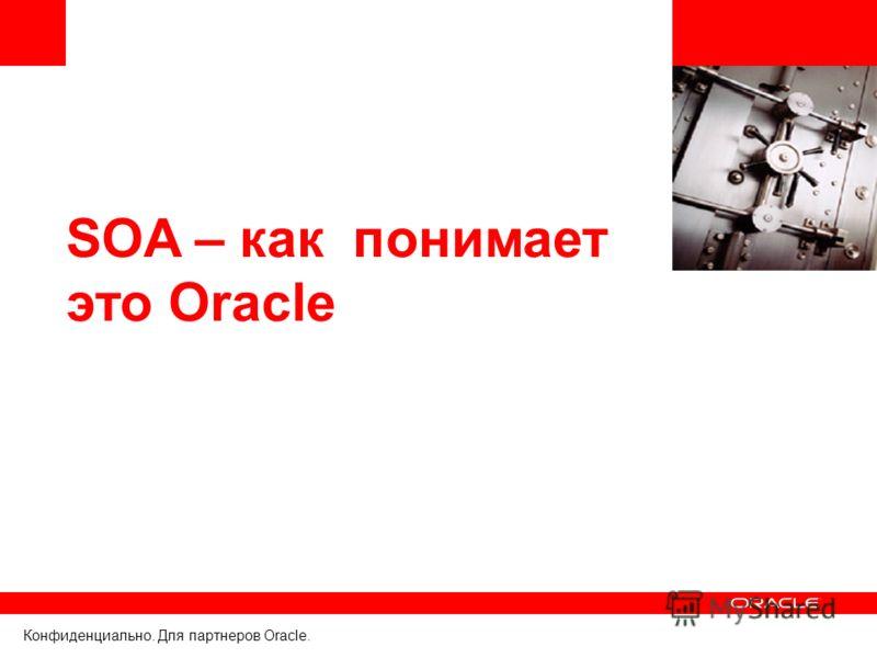 Конфиденциально. Для партнеров Oracle. SOA – как понимает это Oracle