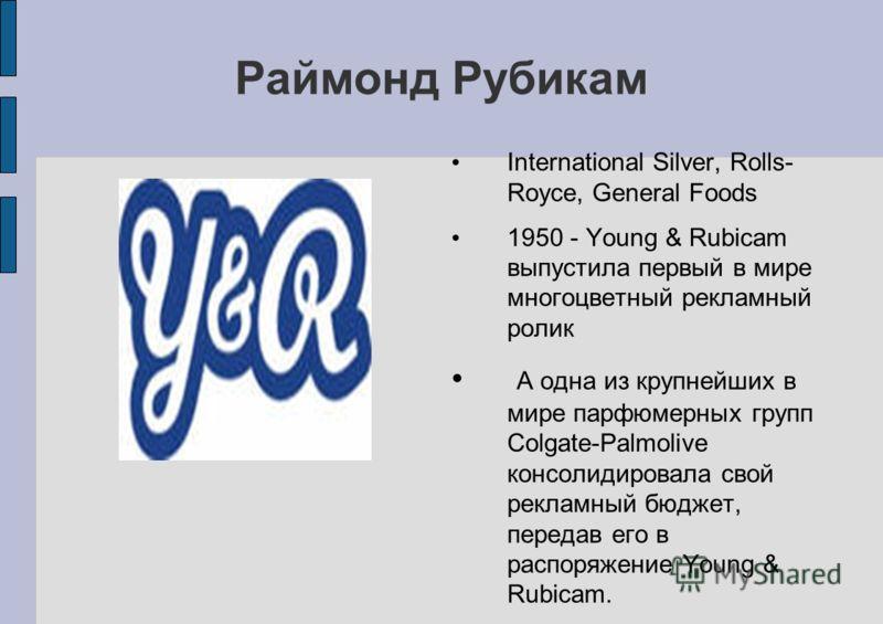 Раймонд Рубикам International Silver, Rolls- Royce, General Foods 1950 - Young & Rubicam выпустила первый в мире многоцветный рекламный ролик А одна из крупнейших в мире парфюмерных групп Colgate-Palmolive консолидировала свой рекламный бюджет, перед