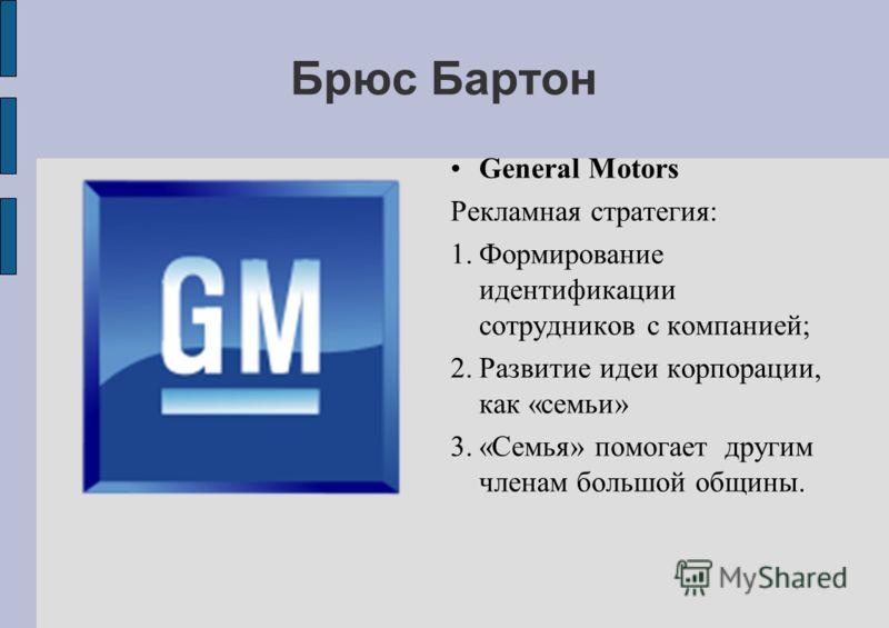Брюс Бартон General Motors Рекламная стратегия: 1.Формирование идентификации сотрудников с компанией; 2.Развитие идеи корпорации, как «семьи» 3.«Семья» помогает другим членам большой общины.