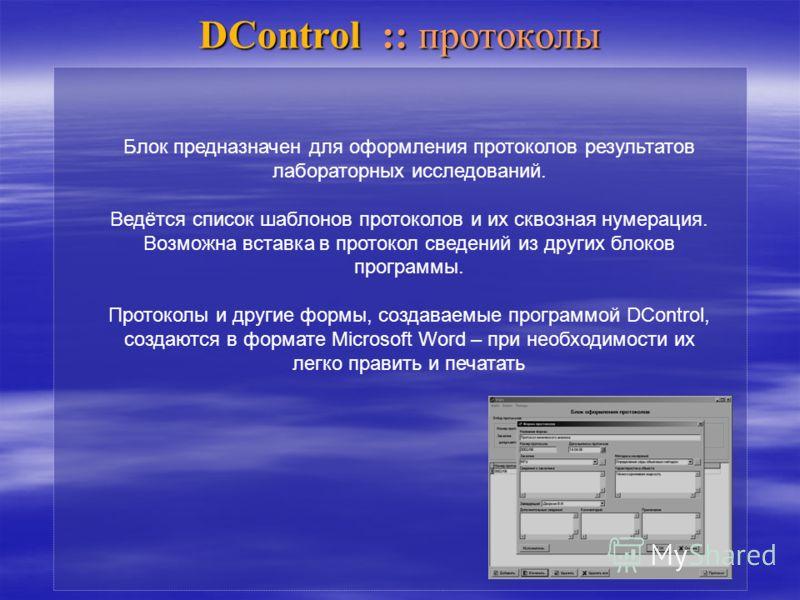 DControl :: протоколы Блок предназначен для оформления протоколов результатов лабораторных исследований. Ведётся список шаблонов протоколов и их сквозная нумерация. Возможна вставка в протокол сведений из других блоков программы. Протоколы и другие ф