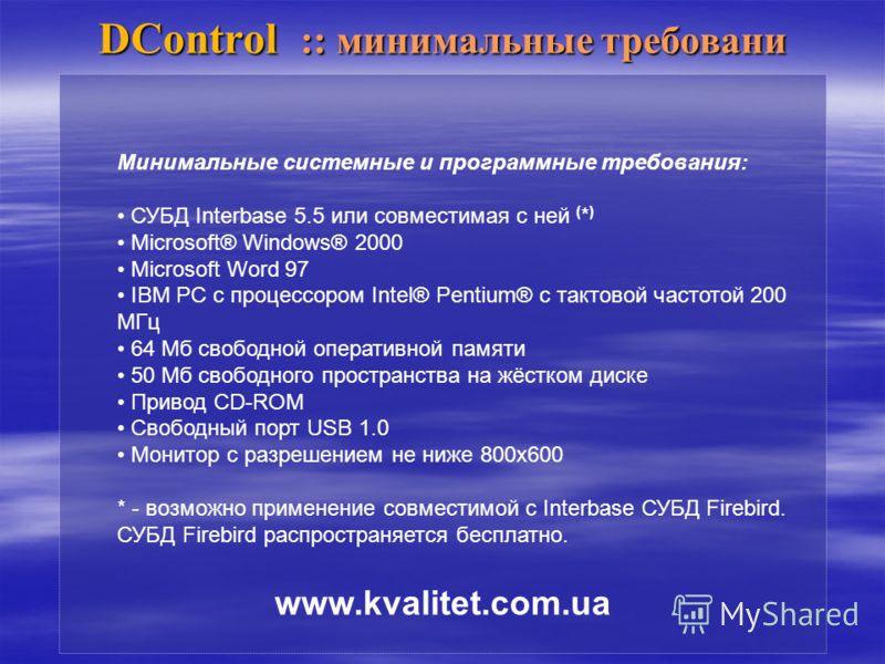 DControl :: минимальные требовани Минимальные системные и программные требования: СУБД Interbase 5.5 или совместимая с ней ( * ) Microsoft® Windows® 2000 Microsoft Word 97 IBM PC с процессором Intel® Pentium® с тактовой частотой 200 МГц 64 Мб свободн