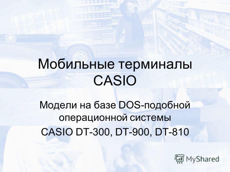 Мобильные терминалы CASIO Модели на базе DOS-подобной операционной системы CASIO DT-300, DT-900, DT-810