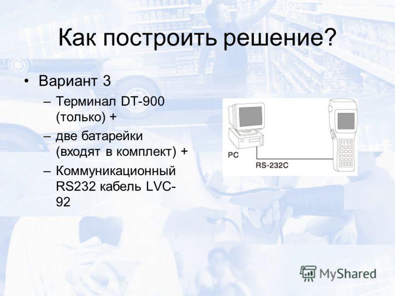 Как построить решение? Вариант 3 –Терминал DT-900 (только) + –две батарейки (входят в комплект) + –Коммуникационный RS232 кабель LVC- 92