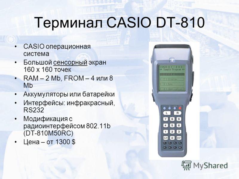 Терминал CASIO DT-810 CASIO операционная система Большой сенсорный экран 160 х 160 точек RAM – 2 Mb, FROM – 4 или 8 Mb Аккумуляторы или батарейки Интерфейсы: инфракрасный, RS232 Модификация с радиоинтерфейсом 802.11b (DT-810M50RC) Цена – от 1300 $