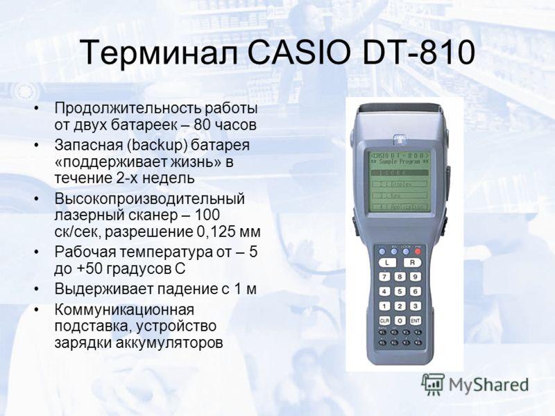 Терминал CASIO DT-810 Продолжительность работы от двух батареек – 80 часов Запасная (backup) батарея «поддерживает жизнь» в течение 2-х недель Высокопроизводительный лазерный сканер – 100 ск/сек, разрешение 0,125 мм Рабочая температура от – 5 до +50
