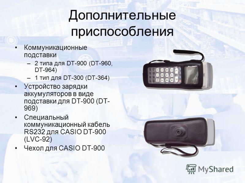 Дополнительные приспособления Коммуникационные подставки –2 типа для DT-900 (DT-960, DT-964) –1 тип для DT-300 (DT-364) Устройство зарядки аккумуляторов в виде подставки для DT-900 (DT- 969) Специальный коммуникационный кабель RS232 для CASIO DT-900