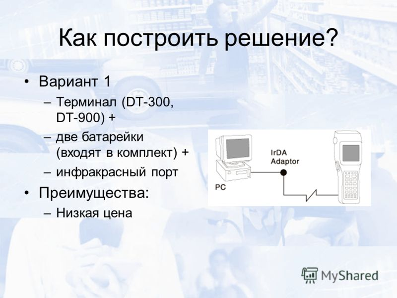 Как построить решение? Вариант 1 –Терминал (DT-300, DT-900) + –две батарейки (входят в комплект) + –инфракрасный порт Преимущества: –Низкая цена