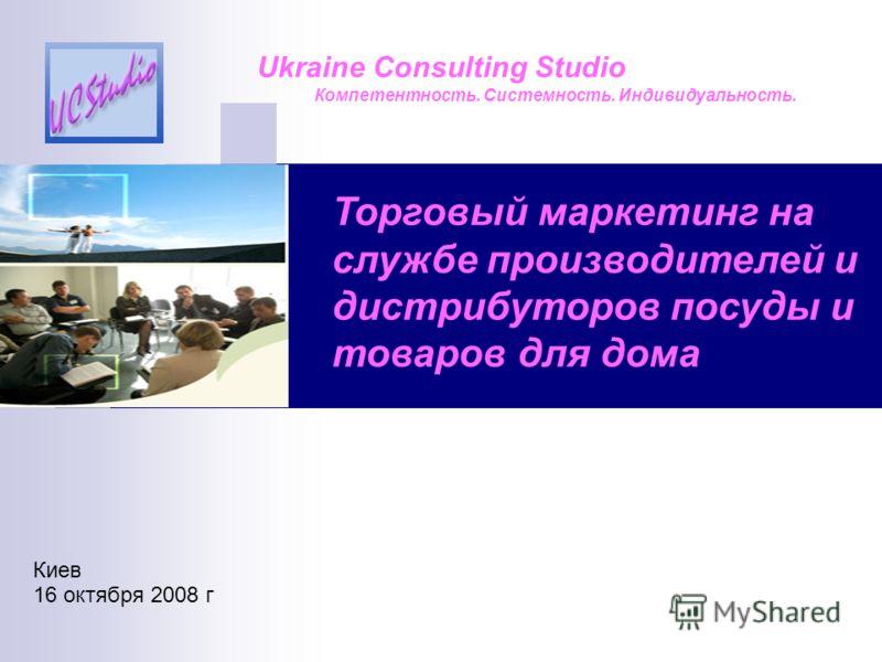 Торговый маркетинг на службе производителей и дистрибуторов посуды и товаров для дома Ukraine Consulting Studio Компетентность. Системность. Индивидуальность. Киев 16 октября 2008 г