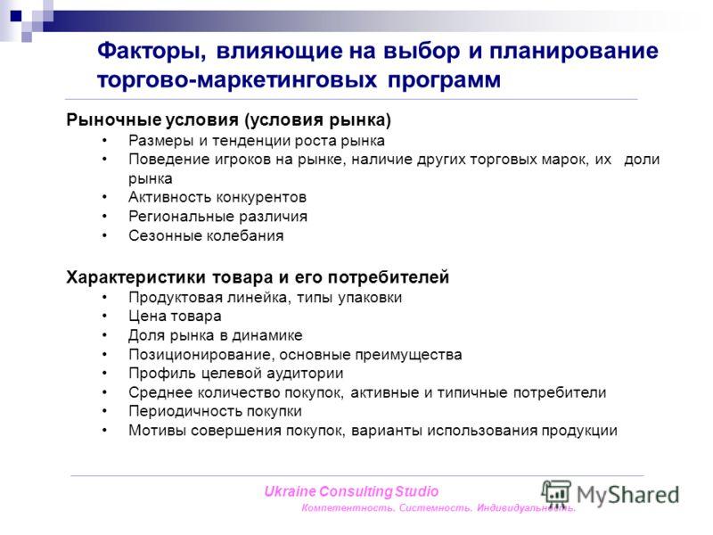 Факторы, влияющие на выбор и планирование торгово-маркетинговых программ Ukraine Consulting Studio Компетентность. Системность. Индивидуальность. Рыночные условия (условия рынка) Размеры и тенденции роста рынка Поведение игроков на рынке, наличие дру