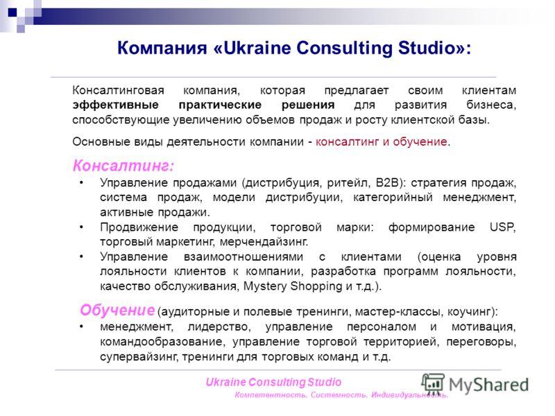 Компания «Ukraine Consulting Studio»: Ukraine Consulting Studio Компетентность. Системность. Индивидуальность. Консалтинговая компания, которая предлагает своим клиентам эффективные практические решения для развития бизнеса, способствующие увеличению