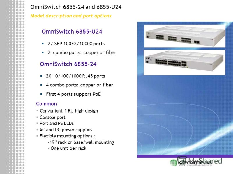 OmniSwitch 6855-24 and 6855-U24 Model description and port options OmniSwitch 6855-24 20 10/100/1000 RJ45 ports 4 combo ports: copper or fiber First 4 ports support PoE OmniSwitch 6855-U24 22 SFP 100FX/1000X ports 2 combo ports: copper or fiber Commo