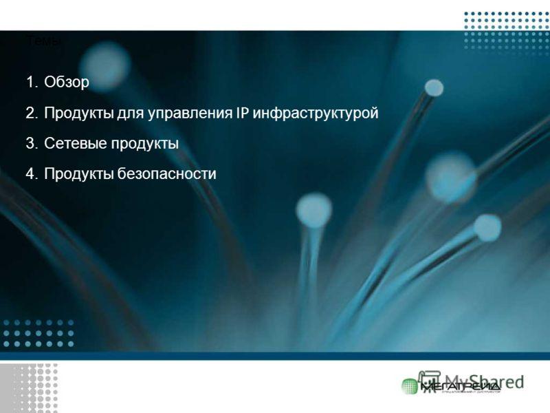 Темы 1.Обзор 2.Продукты для управления IP инфраструктурой 3.Сетевые продукты 4.Продукты безопасности