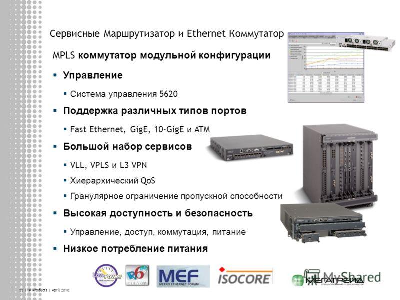 22 | IP Products | April 2010 Сервисные Маршрутизатор и Ethernet Коммутатор MPLS коммутатор модульной конфигурации Управление Система управления 5620 Поддержка различных типов портов Fast Ethernet, GigE, 10-GigE и ATM Большой набор сервисов VLL, VPLS