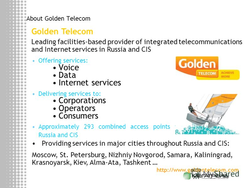 About Golden Telecom Offering services: Voice Data Internet services Delivering services to: Corporations Operators Consumers Approximately 293 combined access points in Russia and CIS Golden Telecom Leading facilities-based provider of integrated te
