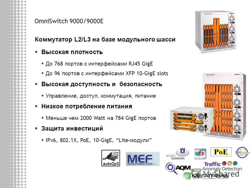 OmniSwitch 9000/9000E Коммутатор L2/L3 на базе модульного шасси Высокая плотность До 768 портов с интерфейсами RJ45 GigE До 96 портов с интерфейсами XFP 10-GigE slots Высокая доступность и безопасность Управление, доступ, коммутация, питание Низкое п