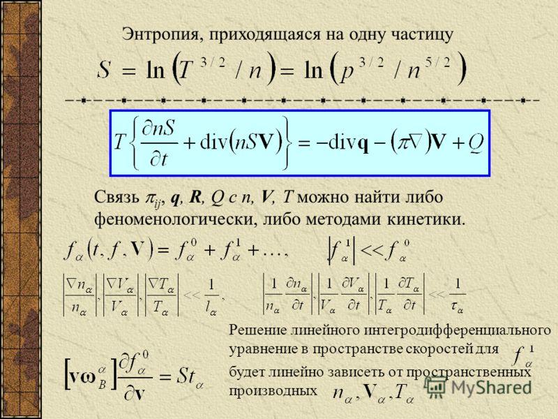 Энтропия, приходящаяся на одну частицу Связь ij, q, R, Q с n, V, Т можно найти либо феноменологически, либо методами кинетики. Решение линейного интегродифференциального уравнение в пространстве скоростей для будет линейно зависеть от пространственны