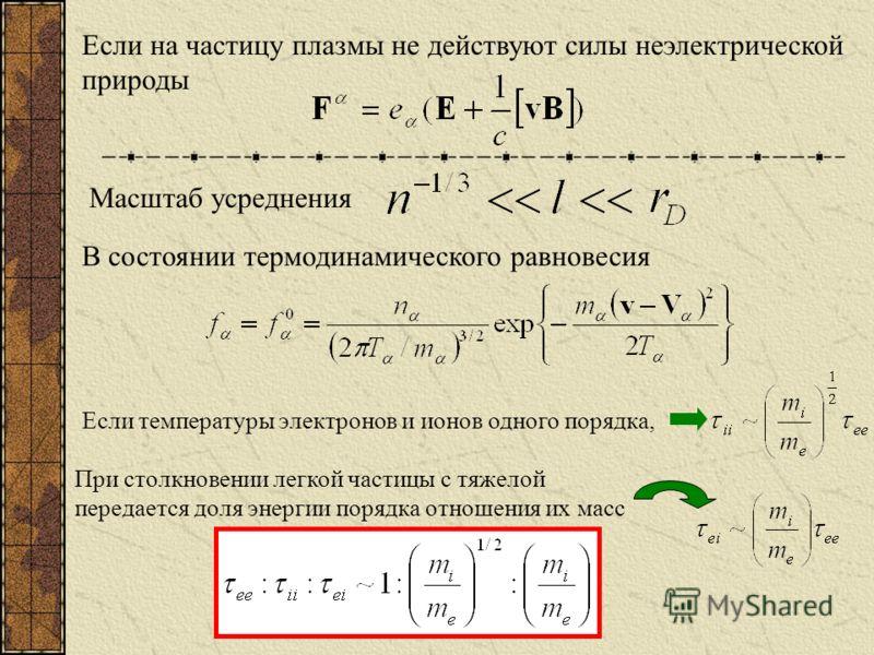 Если на частицу плазмы не действуют силы неэлектрической природы Масштаб усреднения В состоянии термодинамического равновесия Если температуры электронов и ионов одного порядка, При столкновении легкой частицы с тяжелой передается доля энергии порядк