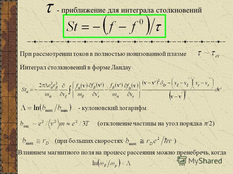 - приближение для интеграла столкновений При рассмотрении токов в полностью ионизованной плазме Интеграл столкновений в форме Ландау : - кулоновский логарифм (отклонение частицы на угол порядка /2) (при больших скоростях ) Влиянием магнитного поля на
