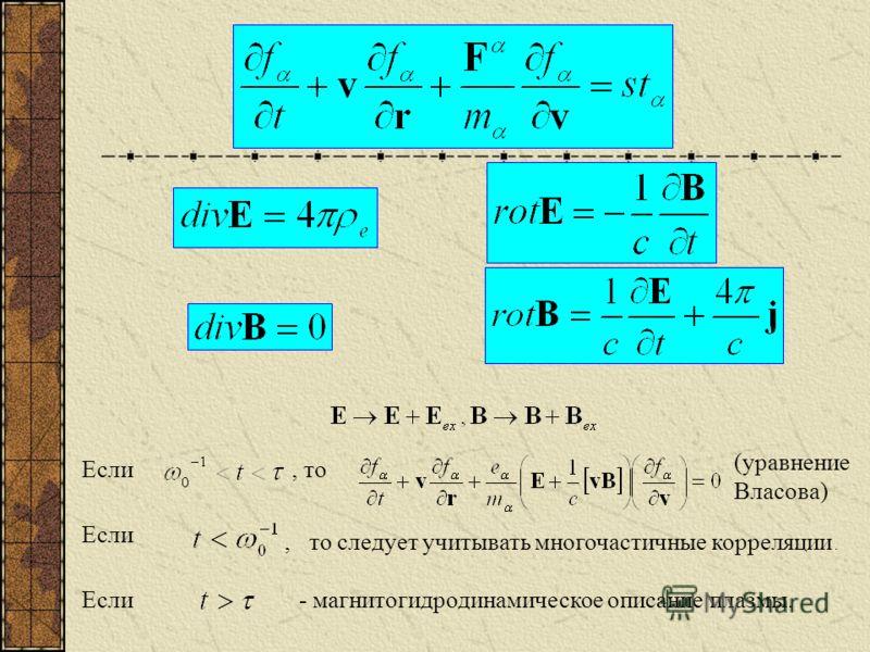 Если, то (уравнение Власова) Если, то следует учитывать многочастичные корреляции. Если- магнитогидродинамическое описание плазмы.