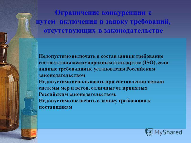 Ограничение конкуренции с путем включения в заявку требований, отсутствующих в законодательстве Недопустимо включать в состав заявки требование соответствия международным стандартам (ISO), если данные требования не установлены Российским законодатель