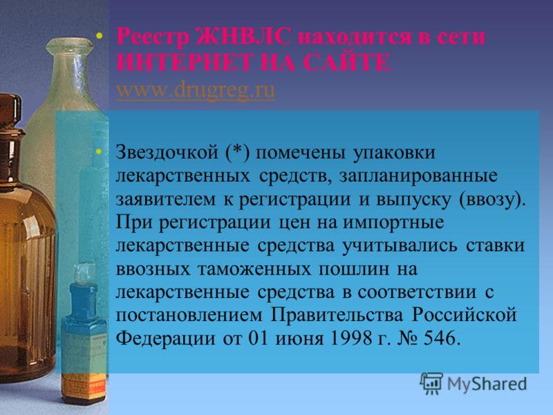 Реестр ЖНВЛС находится в сети ИНТЕРНЕТ НА САЙТЕ www.drugreg.ru www.drugreg.ru Звездочкой (*) помечены упаковки лекарственных средств, запланированные заявителем к регистрации и выпуску (ввозу). При регистрации цен на импортные лекарственные средства