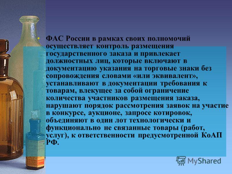 ФАС России в рамках своих полномочий осуществляет контроль размещения государственного заказа и привлекает должностных лиц, которые включают в документацию указания на торговые знаки без сопровождения словами «или эквивалент», устанавливают в докумен