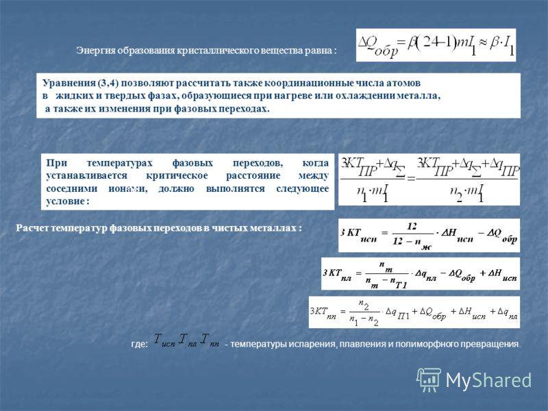 Энергия образования кристаллического вещества равна : Уравнения (3,4) позволяют рассчитать также координационные числа атомов в жидких и твердых фазах, образующиеся при нагреве или охлаждении металла, а также их изменения при фазовых переходах. При т