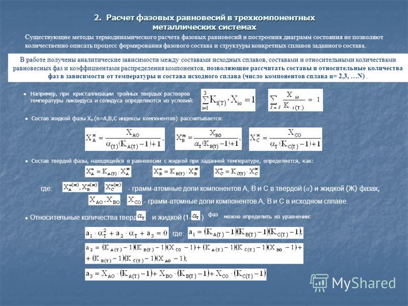 2. Расчет фазовых равновесий в трехкомпонентных металлических системах Существующие методы термодинамического расчета фазовых равновесий и построения диаграмм состояния не позволяют количественно описать процесс формирования фазового состава и структ