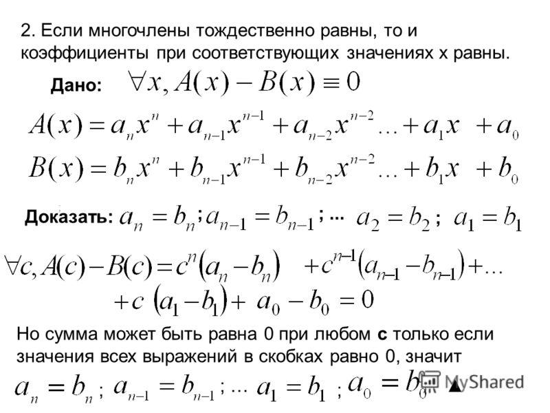 2. Если многочлены тождественно равны, то и коэффициенты при соответствующих значениях х равны. Дано: Доказать: ;;... ; ; Но сумма может быть равна 0 при любом с только если значения всех выражений в скобках равно 0, значит ; ; … ;