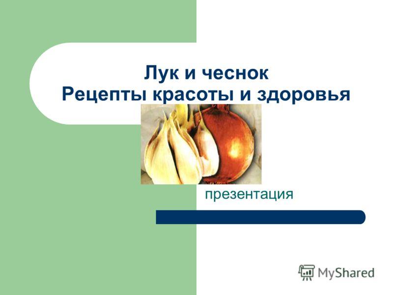 Лук и чеснок Рецепты красоты и здоровья презентация