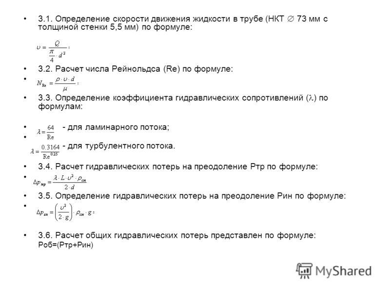 3.1. Определение скорости движения жидкости в трубе (НКТ 73 мм с толщиной стенки 5,5 мм) по формуле: 3.2. Расчет числа Рейнольдса (Re) по формуле: 3.3. Определение коэффициента гидравлических сопротивлений ( ) по формулам: - для ламинарного потока; -