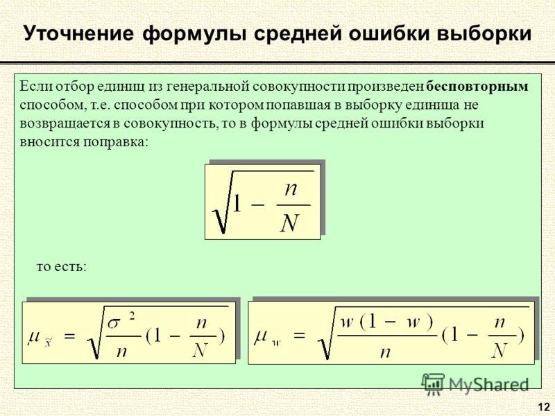 12 Уточнение формулы средней ошибки выборки Если отбор единиц из генеральной совокупности произведен бесповторным способом, т.е. способом при котором попавшая в выборку единица не возвращается в совокупность, то в формулы средней ошибки выборки вноси