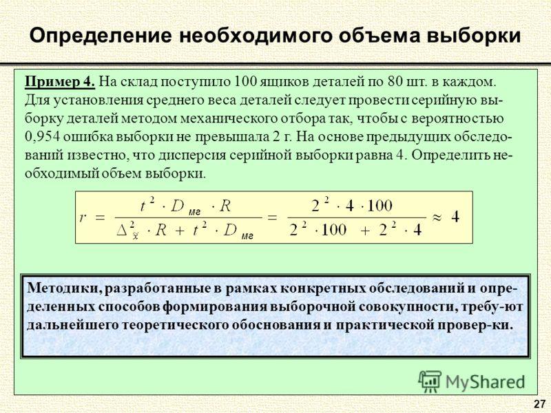 27 Определение необходимого объема выборки Пример 4. На склад поступило 100 ящиков деталей по 80 шт. в каждом. Для установления среднего веса деталей следует провести серийную вы- борку деталей методом механического отбора так, чтобы с вероятностью 0