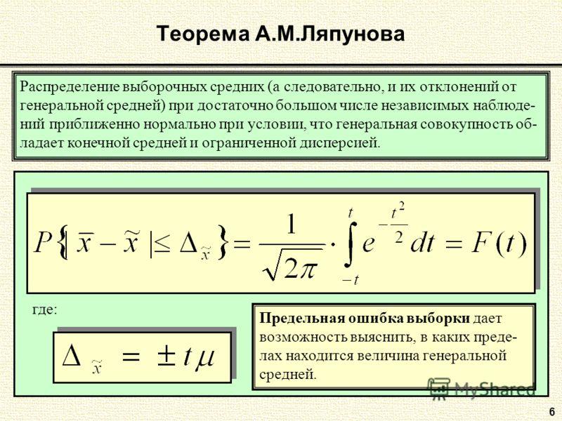 6 Теорема А.М.Ляпунова Распределение выборочных средних (а следовательно, и их отклонений от генеральной средней) при достаточно большом числе независимых наблюде- ний приближенно нормально при условии, что генеральная совокупность об- ладает конечно