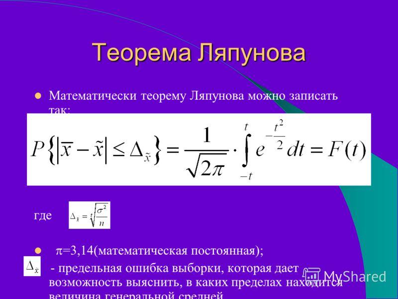 Теорема Ляпунова Математически теорему Ляпунова можно записать так: где =3,14(математическая постоянная); - предельная ошибка выборки, которая дает возможность выяснить, в каких пределах находится величина генеральной средней.
