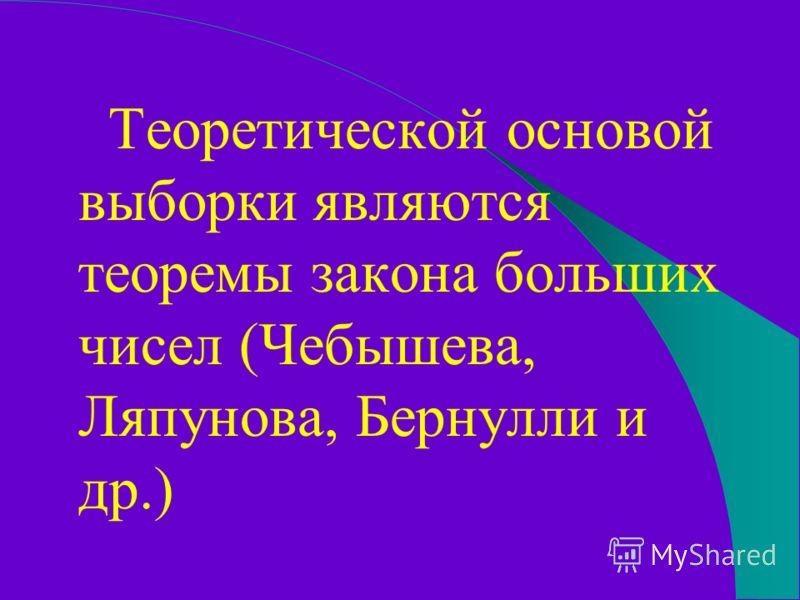 Теоретической основой выборки являются теоремы закона больших чисел (Чебышева, Ляпунова, Бернулли и др.)