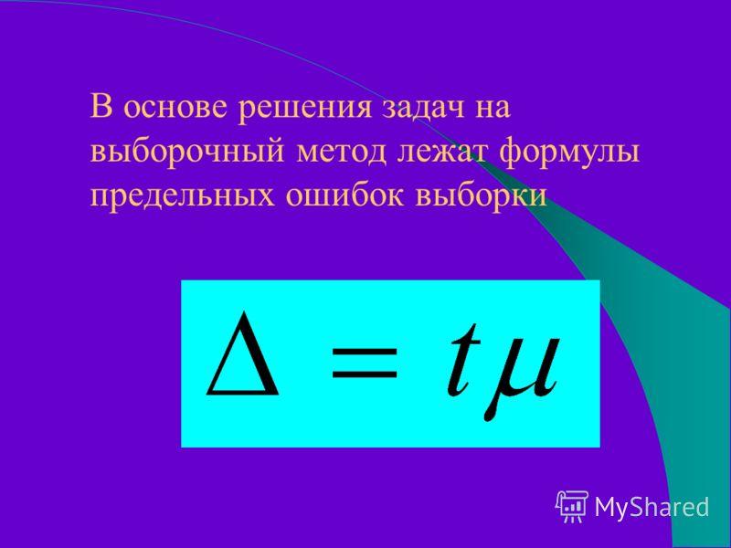 В основе решения задач на выборочный метод лежат формулы предельных ошибок выборки