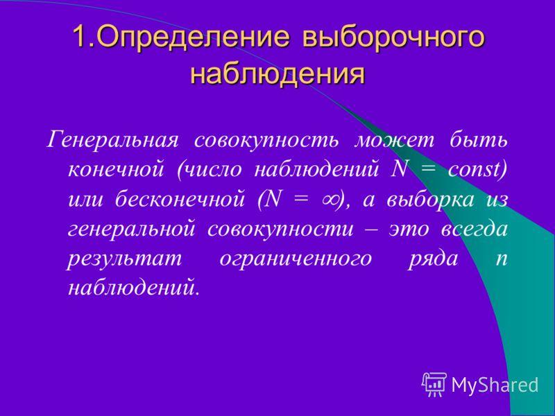 1.Определение выборочного наблюдения Генеральная совокупность может быть конечной (число наблюдений N = const) или бесконечной (N = ), а выборка из генеральной совокупности – это всегда результат ограниченного ряда n наблюдений.