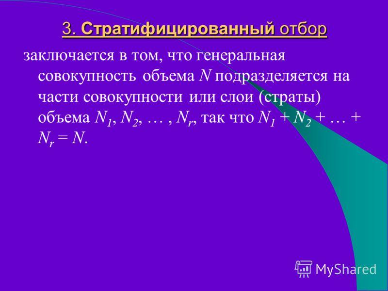 3. Стратифицированный отбор заключается в том, что генеральная совокупность объема N подразделяется на части совокупности или слои (страты) объема N 1, N 2, …, N r, так что N 1 + N 2 + … + N r = N.