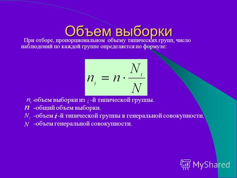 Объем выборки При отборе, пропорциональном объему типических групп, число наблюдений по каждой группе определяется по формуле: - объем выборки из -й типической группы. -общий объем выборки. -объем -й типической группы в генеральной совокупности. -объ